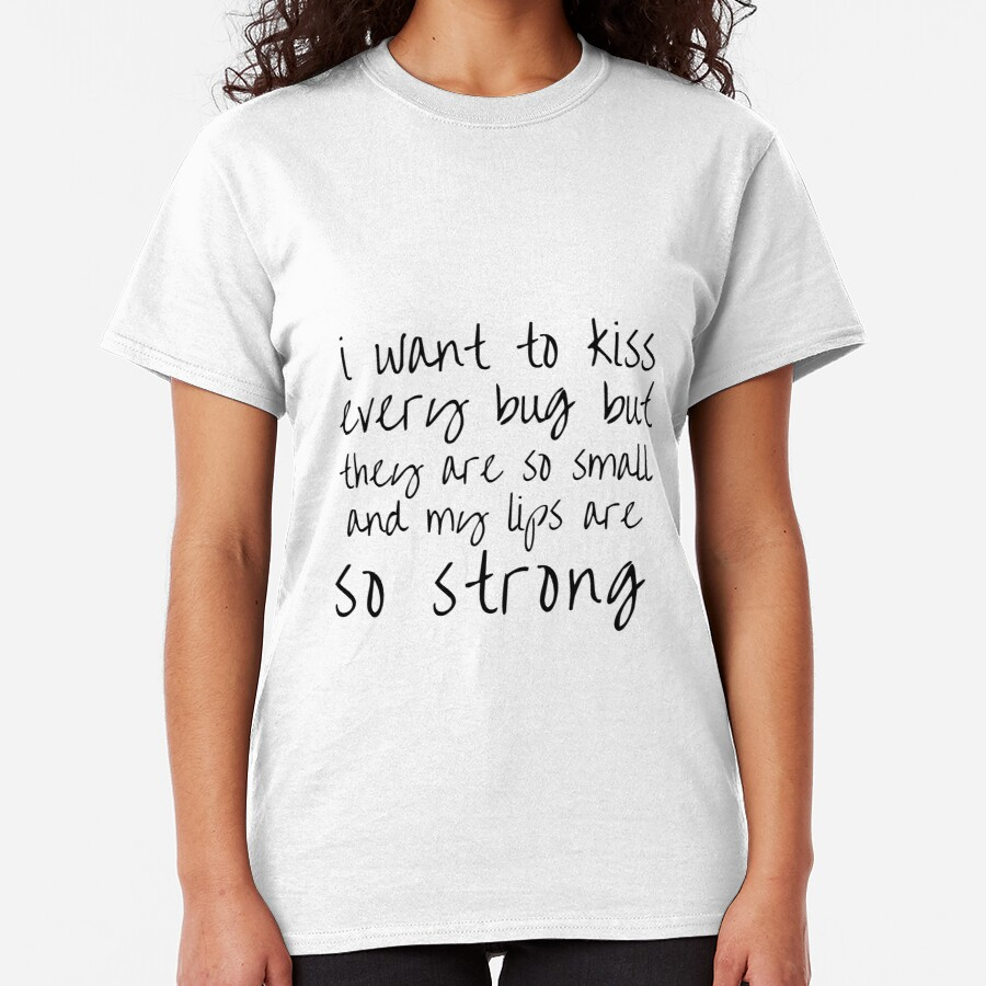 i want to kiss every bug but they are so small and my lips are so strong Classic T-Shirt