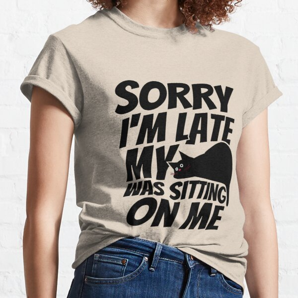 Sorry I'm late, my cat was sleeping on me. Classic T-Shirt