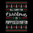 All I Want For Christmas Is Poppyseed Muffin Ugly Christmas Sweater by wantneedlove