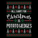 All I Want For Christmas Is Potato Wedges Ugly Christmas Sweater by wantneedlove