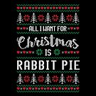 All I Want For Christmas Is Rabbit Pie Ugly Christmas Sweater by wantneedlove