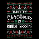 All I Want For Christmas Is Ranch Dressing Ugly Christmas Sweater by wantneedlove