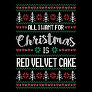 All I Want For Christmas Is Red Velvet Cake Ugly Christmas Sweater by wantneedlove