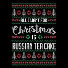 All I Want For Christmas Is Russian Tea Cake Ugly Christmas Sweater by wantneedlove