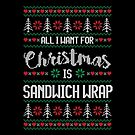 All I Want For Christmas Is Sandwich Wrap Ugly Christmas Sweater by wantneedlove