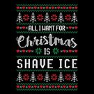 All I Want For Christmas Is Shave Ice Ugly Christmas Sweater by wantneedlove