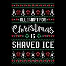 All I Want For Christmas Is Shaved Ice Ugly Christmas Sweater by wantneedlove