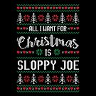 All I Want For Christmas Is Sloppy Joe Ugly Christmas Sweater by wantneedlove