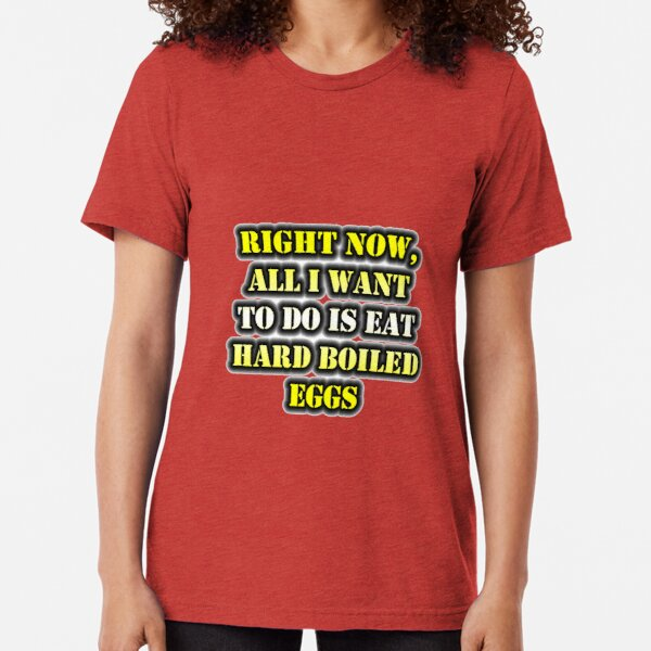 Right Now, All I Want To Do Is Eat Hard Boiled Eggs Tri-blend T-Shirt