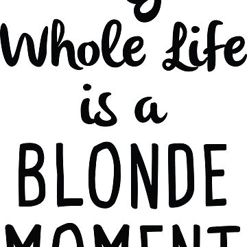 My Whole Life Is A Blonde Moment by CreativeTrail