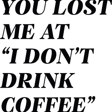 """You Lost Me At """"I Don't Drink Coffee"""" by CreativeTrail"""