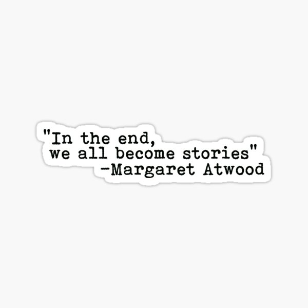 In The End, We All Become Stories Sticker