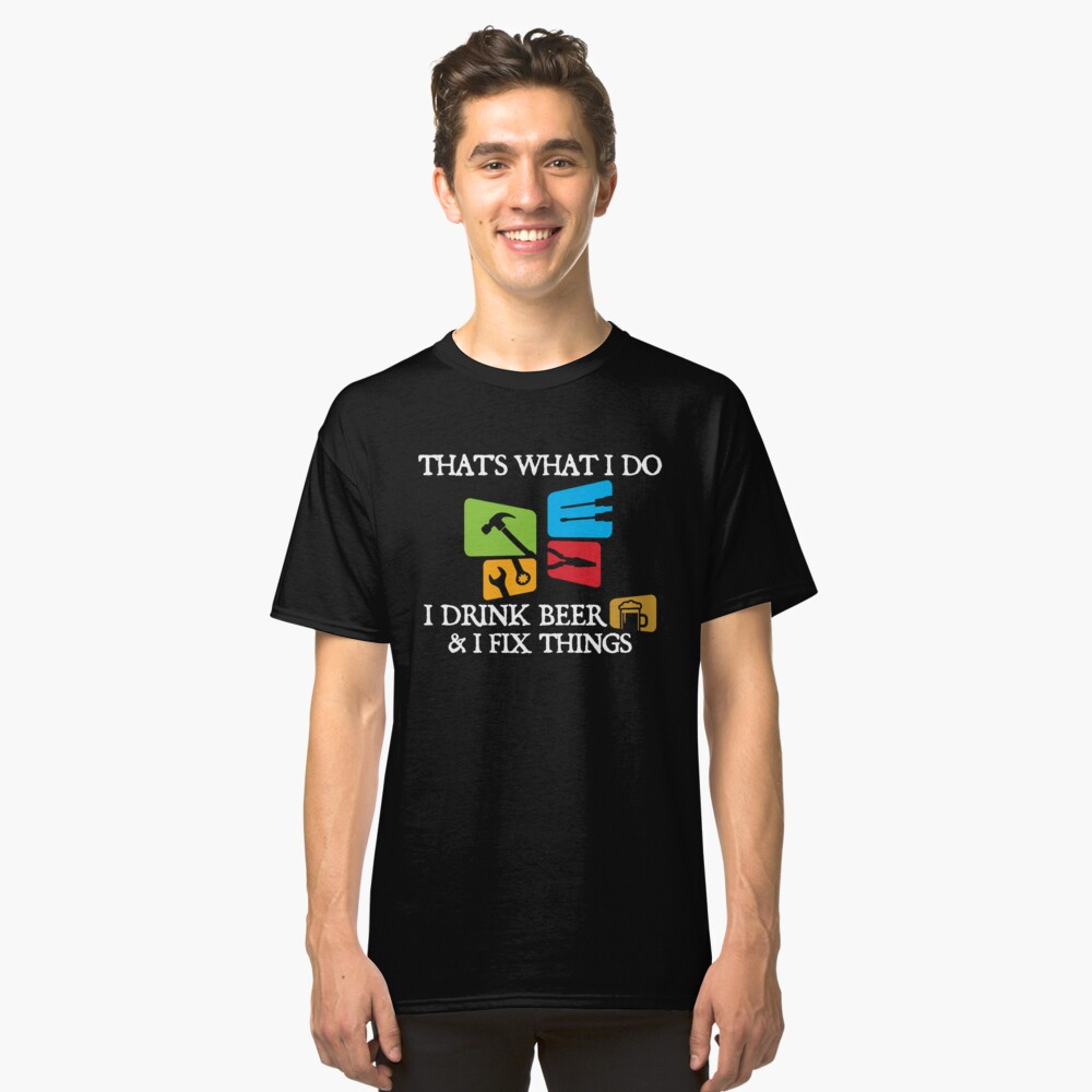 'That's What I Do I Drink Beer And I Fix Things'  Classic T-Shirt Front