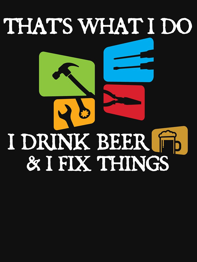 'That's What I Do I Drink Beer And I Fix Things'  by leyogi