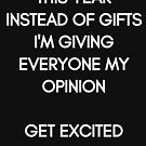 This Year instead of Gifts I am giving everyone my Opinion. Get excited! White Typography on black Background by stine1