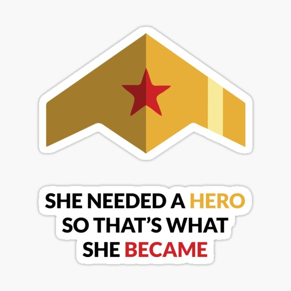 W-WOMAN SHE NEEDED A HERO SO THAT'S WHAT SHE BECAME Sticker