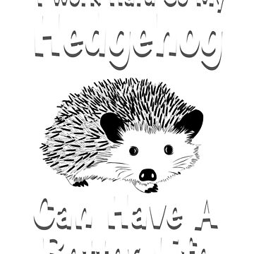 I Work hard So My Hedgehog Can Have A Better Life, Hedgehog, Hedgehog Shirt, Hedgehog Shirt Kids, Hedgehog Shirt Woman, Hedgehog Shirt For Girls, Hedgehog Shirts, Hedgehog Tshirt, Hedgehog Gifts by mikevdv2001