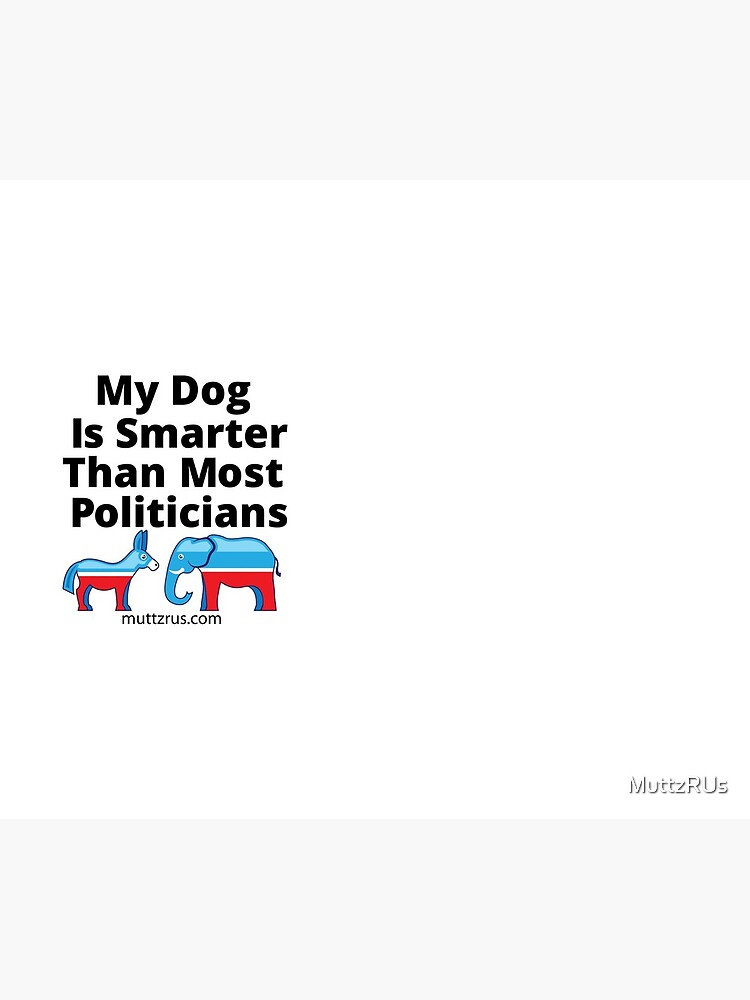 My Dog Is Smarter Than Most Politicians  by MuttzRUs