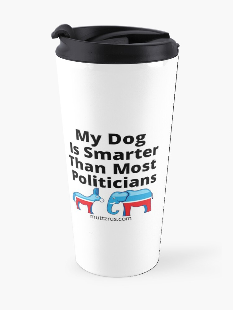 Alternate view of My Dog Is Smarter Than Most Politicians  Travel Mug
