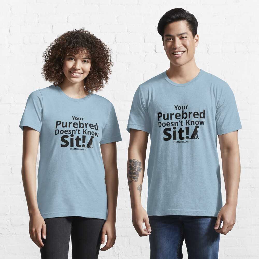 Your Purebred Doesn't know Sit Black Essential T-Shirt