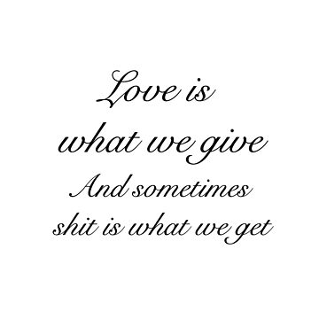 Love is what we give and sometimes shit is what we get by michaelroman