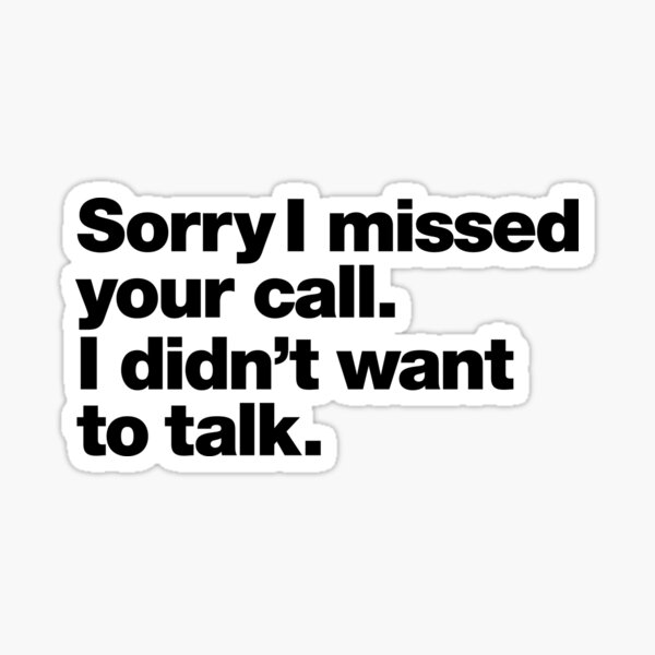 Sorry I missed your call. I didn't want to talk. Sticker
