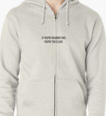 If you're reading this you're too close t-shirt Zipped Hoodie