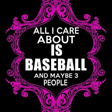 All I Care About is Baseball and Maybe 3 People  by ThatMerchStore