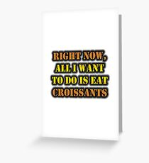 Right Now, All I Want To Do Is Eat Croissants Greeting Card