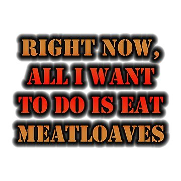 Right Now, All I Want To Do Is Eat Meatloaves by cmmei