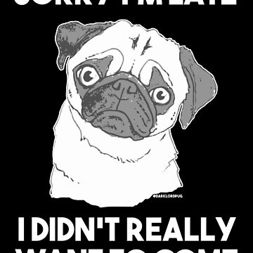Sorry I'm Late, I Didn't Really Want to Come by darklordpug