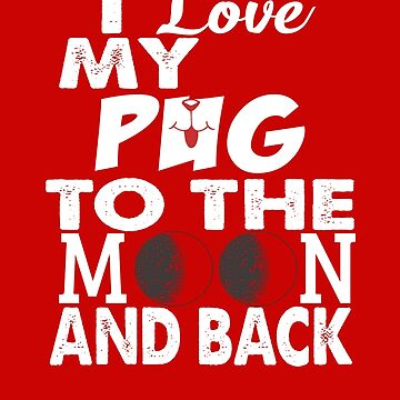 I Love My Pug To The Moon and Back  by digitalbarn