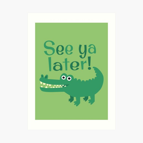 See Ya Later, Alligator!  Art Print