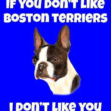 If You Don't Like Boston Terriers Cute Boston Terrier Design by fantasticdesign
