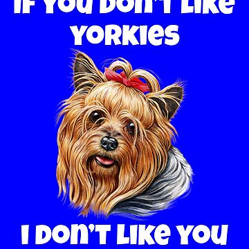If You Don't Like Yorkshire Terriers Cute Yorkie Design by fantasticdesign