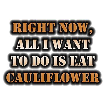 Right Now, All I Want To Do Is Eat Cauliflower by cmmei
