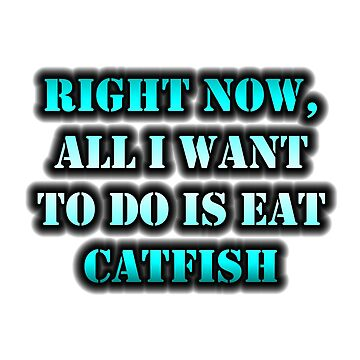 Right Now, All I Want To Do Is Eat Catfish by cmmei
