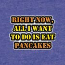 Right Now, All I Want To Do Is Eat Pancakes by cmmei