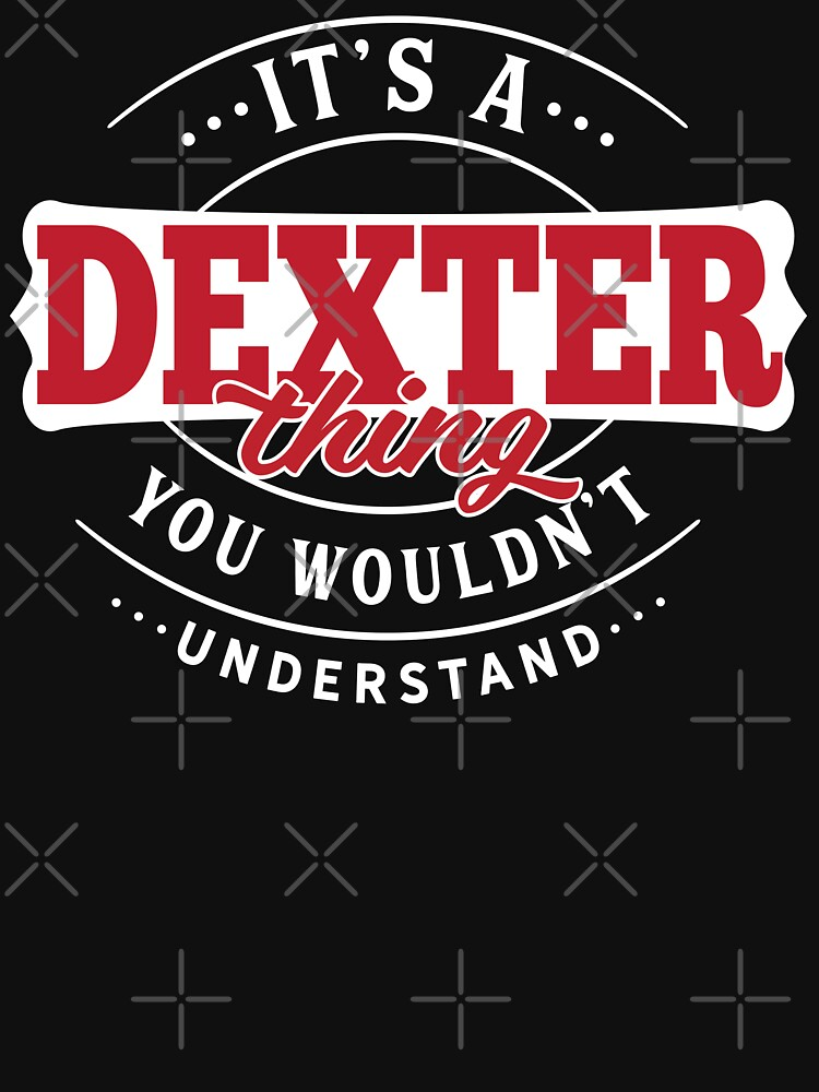 It's a DEXTER Thing You Wouldn't Understand T-Shirt & Merchandise by wantneedlove