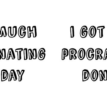 I Got So Much Procrastinating Done Today by jamescrowe1987