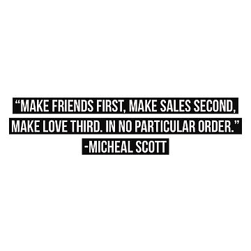 Make friends first, make sales second, make love third. In no particular order. Micheal Scott  by VinyLab