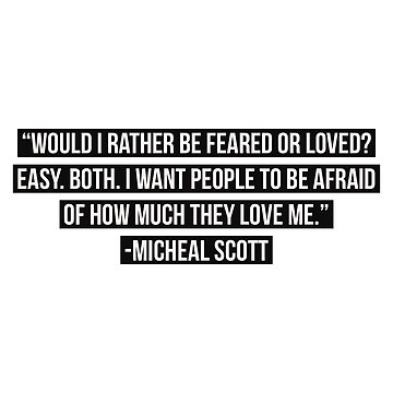 Would I rather be feared or loved? Easy. Both. I want people to be afraid of how much they love me. -Micheal Scott  by VinyLab