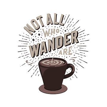 Not All Who Wander Are Lost - Coffee by vincentvi