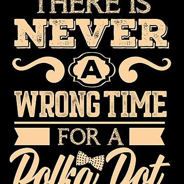 There Is Never A Wrong Time For A Polka Dot Funny  by allsortsmarket