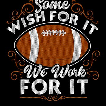 Football Some Wish For It We Work For It by B-Cubed-Shirts