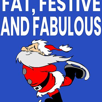 Fat Festive and Fabulous Funny Christmas Santa T-Shirt and Apparel Cute Christmas Clothing by JollyKRogers