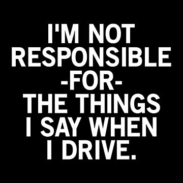 Nervous New Driver T-shirt: I'm Not Responsible For The Things I Say When I Drive by drakouv