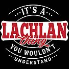 It's a LACHLAN Thing You Wouldn't Understand T-Shirt & Merchandise by wantneedlove