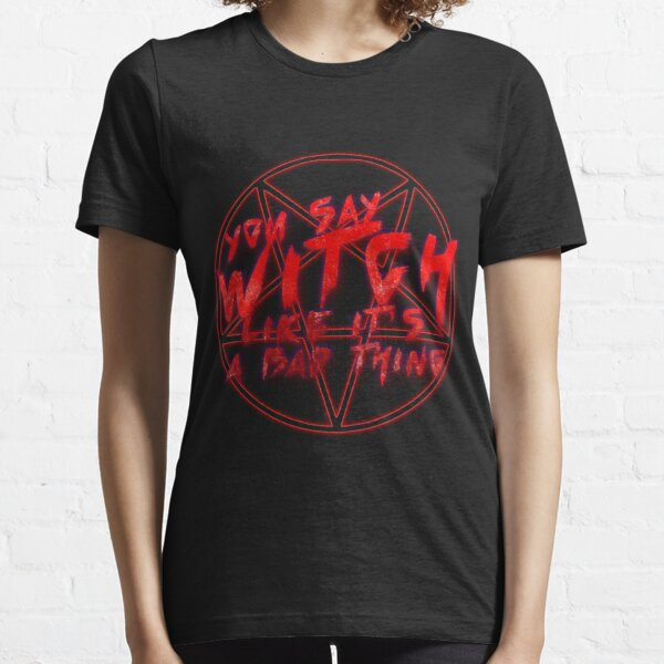 You say witch like it's a bad thing Essential T-Shirt
