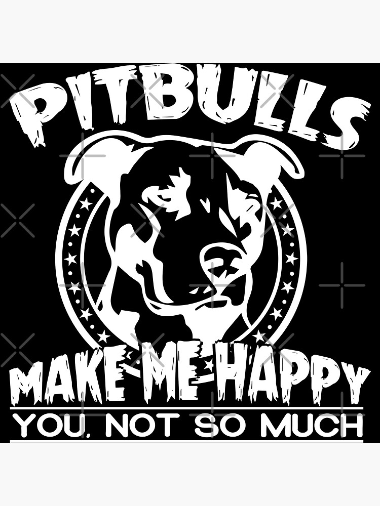 Pitbulls Make Me Happy You Not So Much T-shirt by wantneedlove